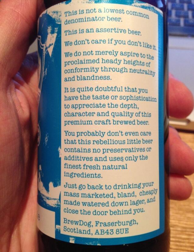 """""""这不是一款普通的标准化制造的啤酒。这是一款浓郁的啤酒。我们才不在乎你是否 会喜欢它。那些味道平庸千篇一律的啤酒可不是我们追求的。其实我们非常的怀疑,你是不是有足够的品位欣赏这款啤酒的深刻内涵、鲜明个性和优异的品质。也许 你并不在乎这瓶酒在酿造过程中只用最好的新鲜材料,它不含防腐剂、添加剂。那么还是滚回去喝你在超市里买的廉价拉格啤酒吧,再见不送。"""""""